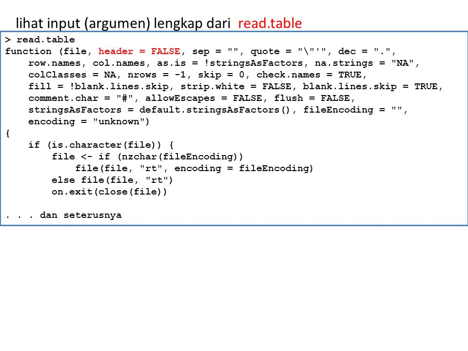 lihat input (argumen) lengkap dari read.table > read.table function (file, header = FALSE, sep = , quote = \ , dec = . , row.names, col.names, as.is = !stringsAsFactors, na.strings = NA , colClasses = NA, nrows = -1, skip = 0, check.names = TRUE, fill = !blank.lines.skip, strip.white = FALSE, blank.lines.skip = TRUE, comment.char = # , allowEscapes = FALSE, flush = FALSE, stringsAsFactors = default.stringsAsFactors(), fileEncoding = , encoding = unknown ) { if (is.character(file)) { file <- if (nzchar(fileEncoding)) file(file, rt , encoding = fileEncoding) else file(file, rt ) on.exit(close(file))...