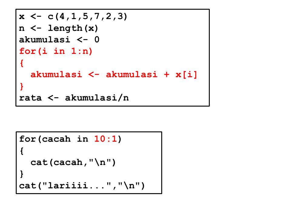 x <- c(4,1,5,7,2,3) n <- length(x) akumulasi <- 0 for(i in 1:n) { akumulasi <- akumulasi + x[i] } rata <- akumulasi/n for(cacah in 10:1) { cat(cacah, \n ) } cat( lariiii... , \n )