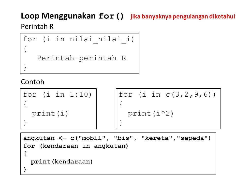 Loop Menggunakan for() Perintah R for (i in nilai_nilai_i) { Perintah-perintah R } Contoh for (i in 1:10) { print(i) } for (i in c(3,2,9,6)) { print(i