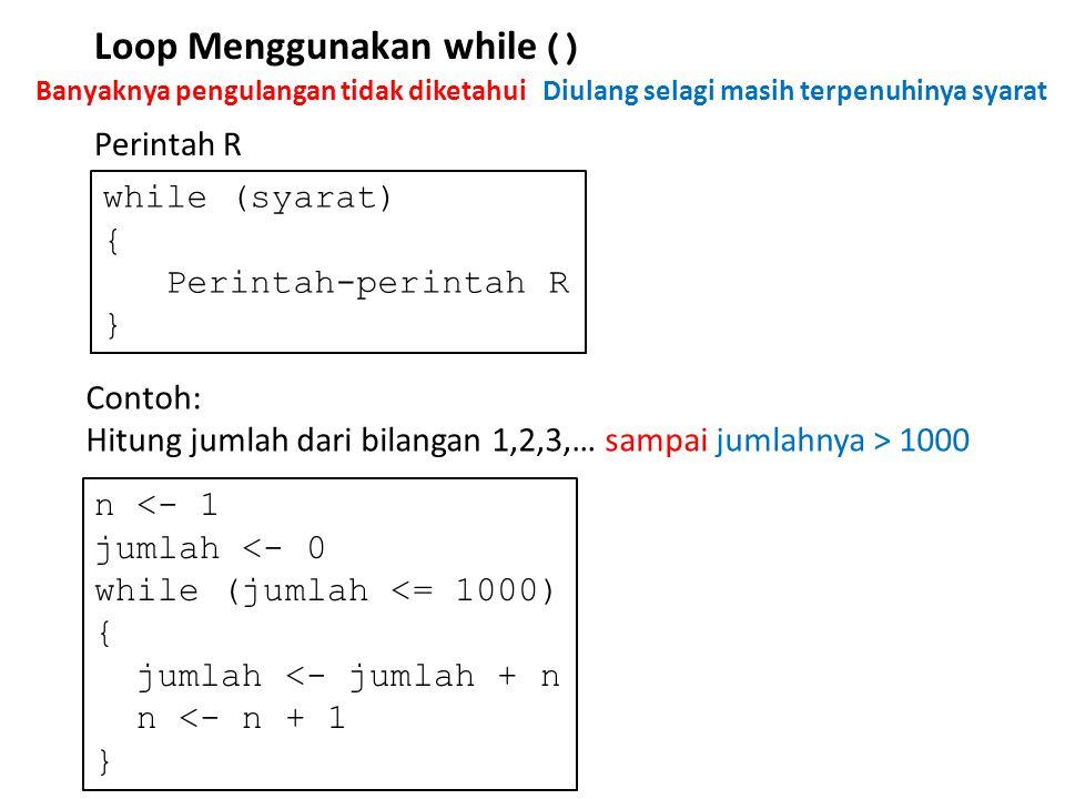 Loop Menggunakan while () Perintah R while (syarat) { Perintah-perintah R } Contoh: Hitung jumlah dari bilangan 1,2,3,… sampai jumlahnya > 1000 n <- 1