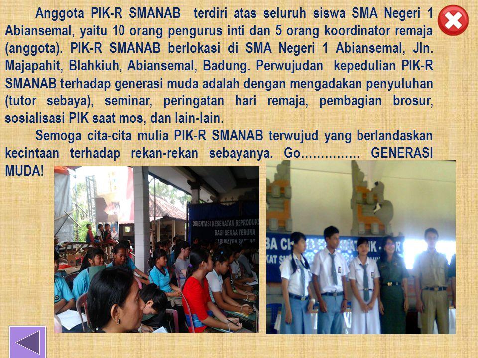 Anggota PIK-R SMANAB terdiri atas seluruh siswa SMA Negeri 1 Abiansemal, yaitu 10 orang pengurus inti dan 5 orang koordinator remaja (anggota).