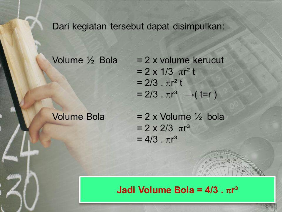 Dari kegiatan tersebut dapat disimpulkan: Volume ½ Bola= 2 x volume kerucut = 2 x 1/3  r² t = 2/3.  r² t = 2/3.  r³ →( t=r ) Volume Bola= 2 x Volum