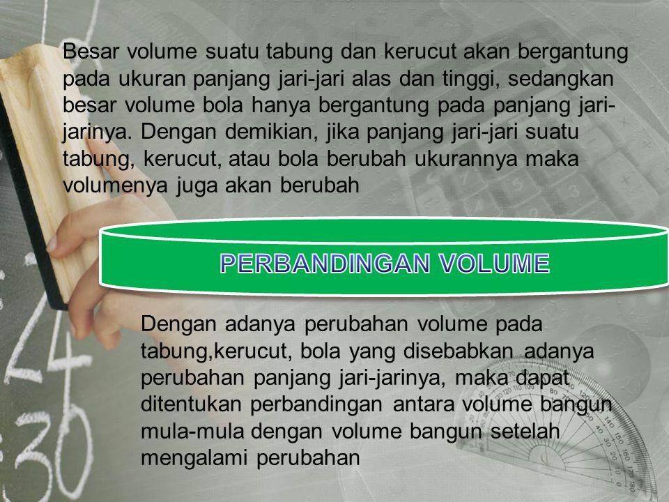 Besar volume suatu tabung dan kerucut akan bergantung pada ukuran panjang jari-jari alas dan tinggi, sedangkan besar volume bola hanya bergantung pada