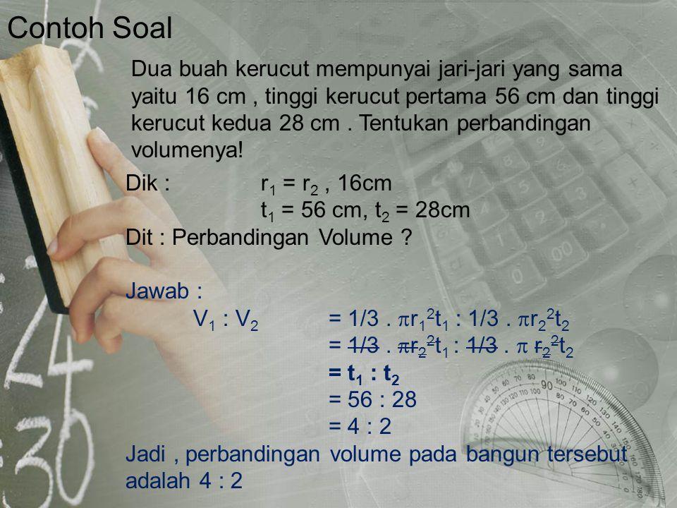 Contoh Soal Dik : r 1 = r 2, 16cm t 1 = 56 cm, t 2 = 28cm Dit : Perbandingan Volume ? Jawab : V 1 : V 2 = 1/3.  r 1 2 t 1 : 1/3.  r 2 2 t 2 = 1/3. 
