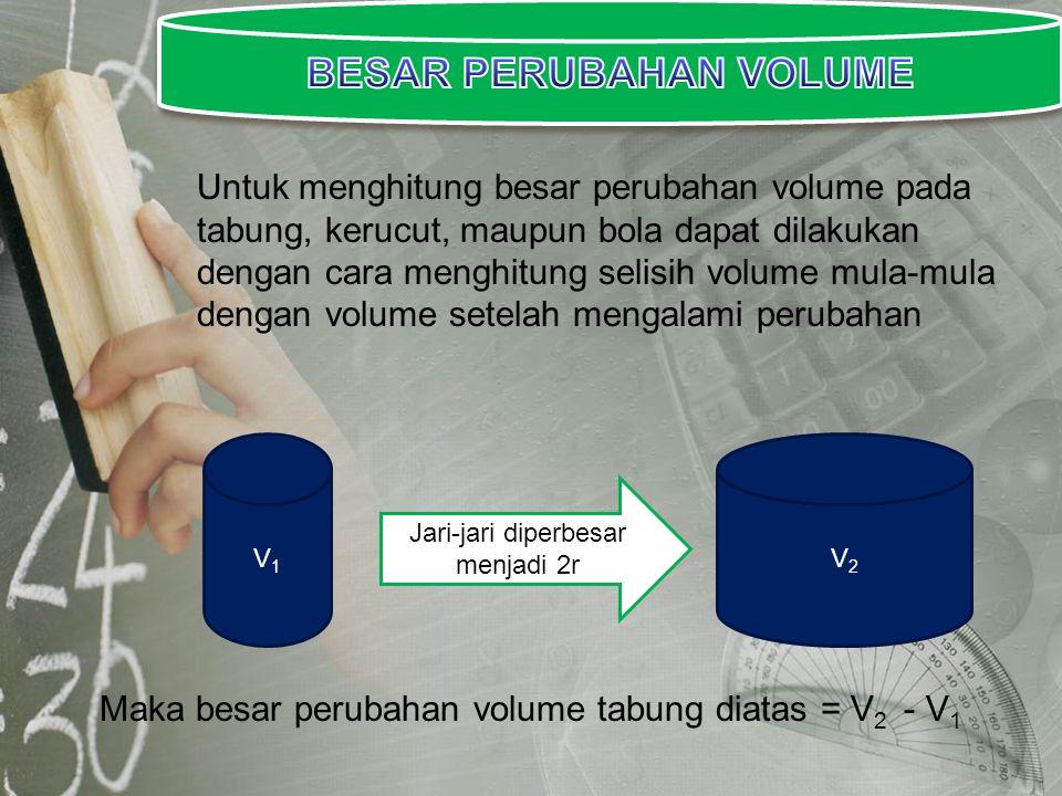 Untuk menghitung besar perubahan volume pada tabung, kerucut, maupun bola dapat dilakukan dengan cara menghitung selisih volume mula-mula dengan volum
