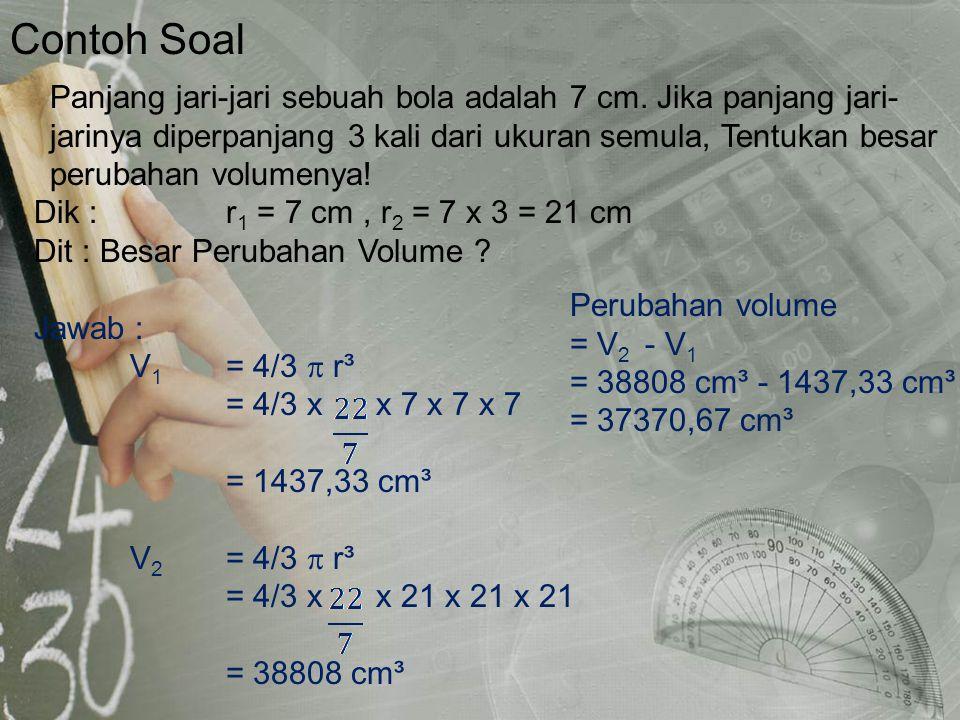 Contoh Soal Dik : r 1 = 7 cm, r 2 = 7 x 3 = 21 cm Dit : Besar Perubahan Volume ? Jawab : V 1 = 4/3  r³ = 4/3 x x 7 x 7 x 7 = 1437,33 cm³ V 2 = 4/3 