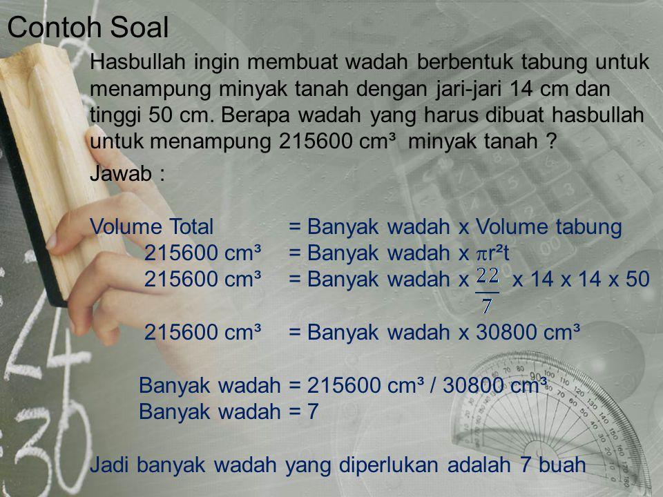 Contoh Soal Jawab : Volume Total= Banyak wadah x Volume tabung 215600 cm³ = Banyak wadah x  r²t 215600 cm³ = Banyak wadah x x 14 x 14 x 50 215600 cm³