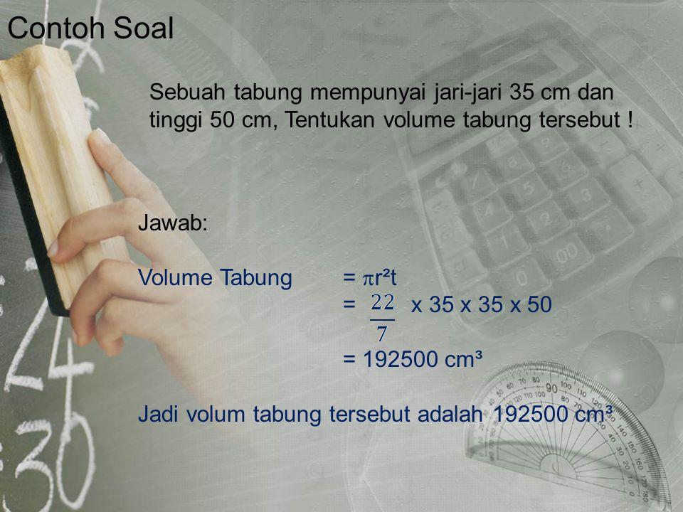 Jawab: Volume Tabung=  r²t = x 35 x 35 x 50 = 192500 cm³ Jadi volum tabung tersebut adalah 192500 cm³ Contoh Soal Sebuah tabung mempunyai jari-jari 3