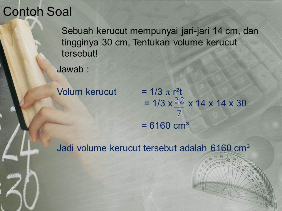 Contoh Soal Jawab : Volum kerucut= 1/3  r²t = 1/3 x x 14 x 14 x 30 = 6160 cm³ Jadi volume kerucut tersebut adalah 6160 cm³ Sebuah kerucut mempunyai j