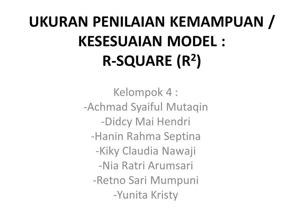 UKURAN PENILAIAN KEMAMPUAN / KESESUAIAN MODEL : R-SQUARE (R 2 ) Kelompok 4 : -Achmad Syaiful Mutaqin -Didcy Mai Hendri -Hanin Rahma Septina -Kiky Clau