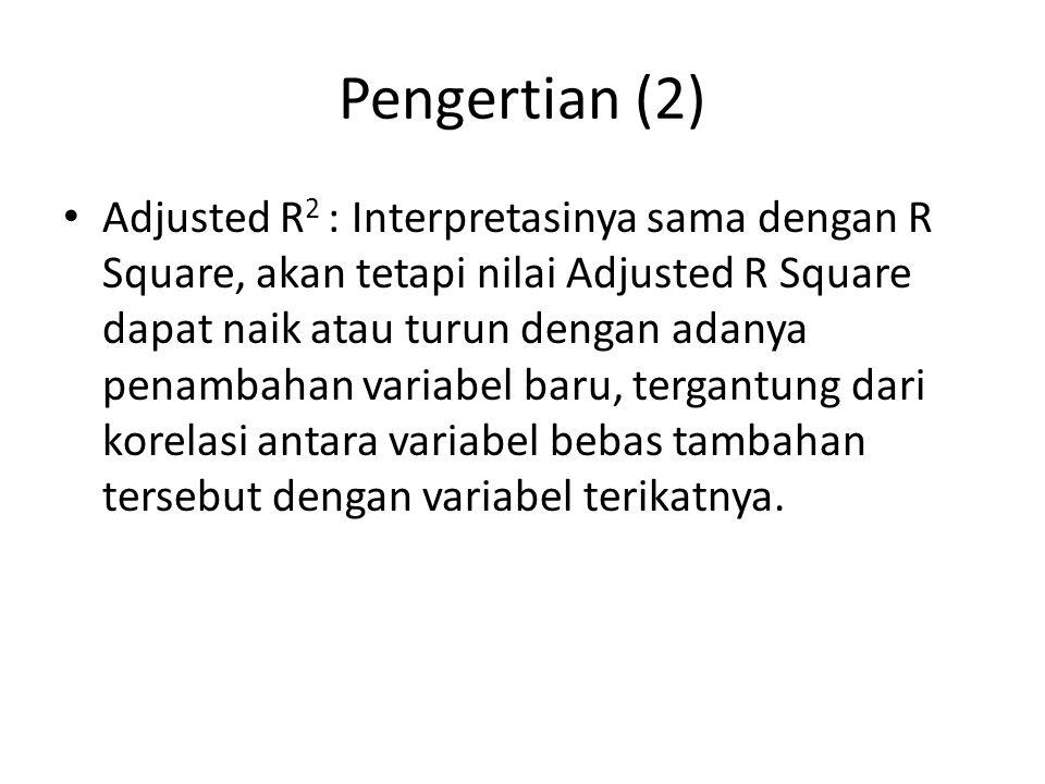Pengertian (2) Adjusted R 2 : Interpretasinya sama dengan R Square, akan tetapi nilai Adjusted R Square dapat naik atau turun dengan adanya penambahan
