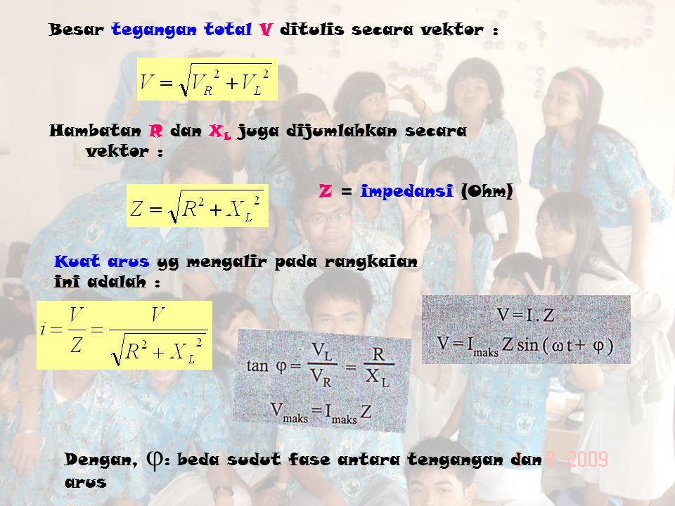 Kuat arus yg mengalir pada rangkaian ini adalah : Besar tegangan total V ditulis secara vektor : Hambatan R dan X L juga dijumlahkan secara vektor : Z = impedansi (Ohm) Dengan,  : beda sudut fase antara tengangan dan arus