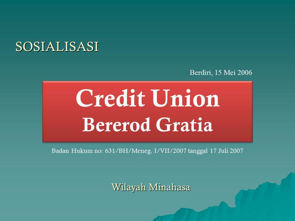 Credit Union Bererod Gratia Badan Hukum no: 631/BH/Meneg. I/VII/2007 tanggal 17 Juli 2007 Berdiri, 15 Mei 2006 SOSIALISASI Wilayah Minahasa