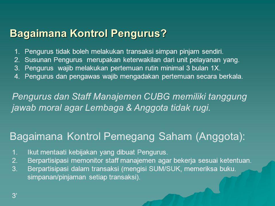 Pengurus dan Staff Manajemen CUBG memiliki tanggung jawab moral agar Lembaga & Anggota tidak rugi. Bagaimana Kontrol Pengurus? 1.Pengurus tidak boleh