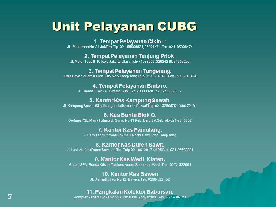 Unit Pelayanan CUBG 1. Tempat Pelayanan Cikini. : Jl. Matraman No. 31 JakTim. Tlp. 021-85906624, 85906474 Fax. 021- 85906474 2. Tempat Pelayanan Tanju