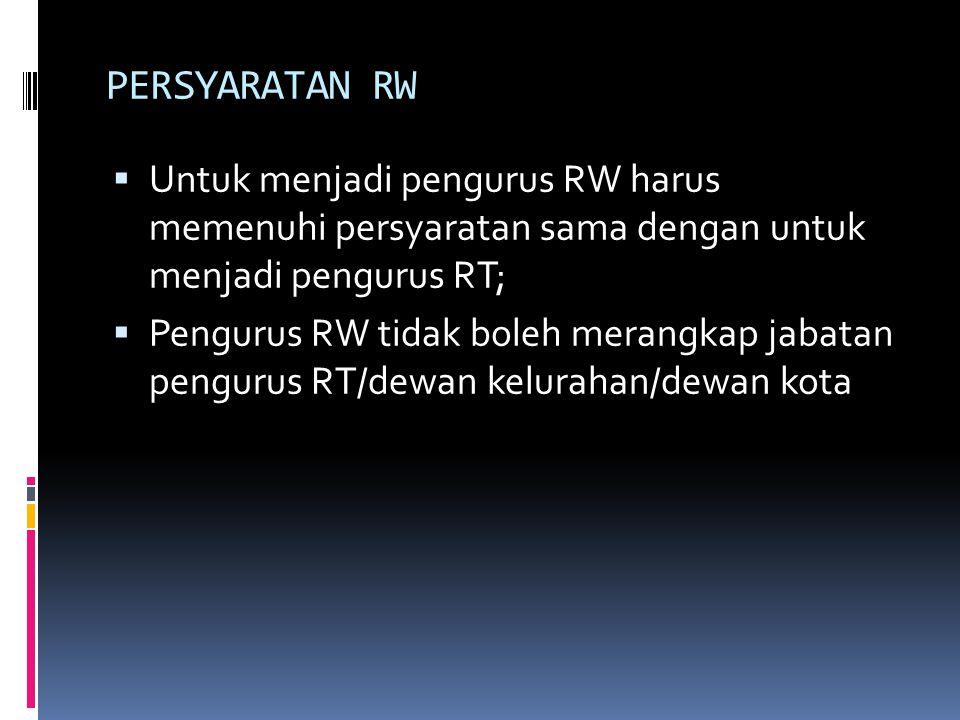 PERSYARATAN RW  Untuk menjadi pengurus RW harus memenuhi persyaratan sama dengan untuk menjadi pengurus RT;  Pengurus RW tidak boleh merangkap jabat