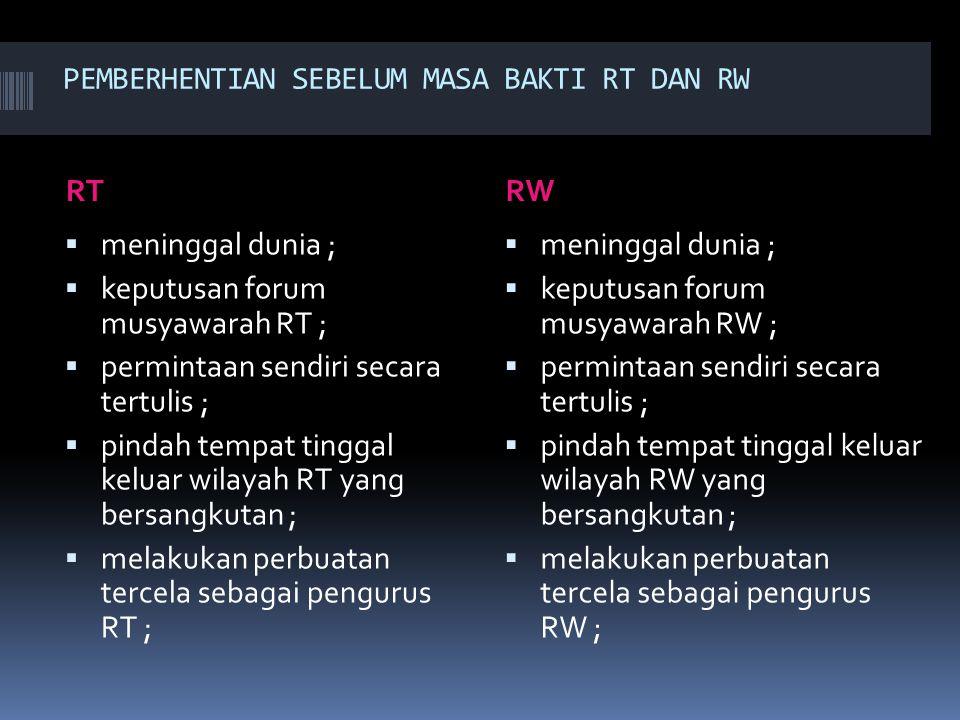 PEMBERHENTIAN SEBELUM MASA BAKTI RT DAN RW RTRW  meninggal dunia ;  keputusan forum musyawarah RT ;  permintaan sendiri secara tertulis ;  pindah