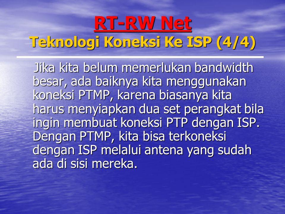 RT-RW Net Teknologi Koneksi Ke ISP (4/4) Jika kita belum memerlukan bandwidth besar, ada baiknya kita menggunakan koneksi PTMP, karena biasanya kita harus menyiapkan dua set perangkat bila ingin membuat koneksi PTP dengan ISP.