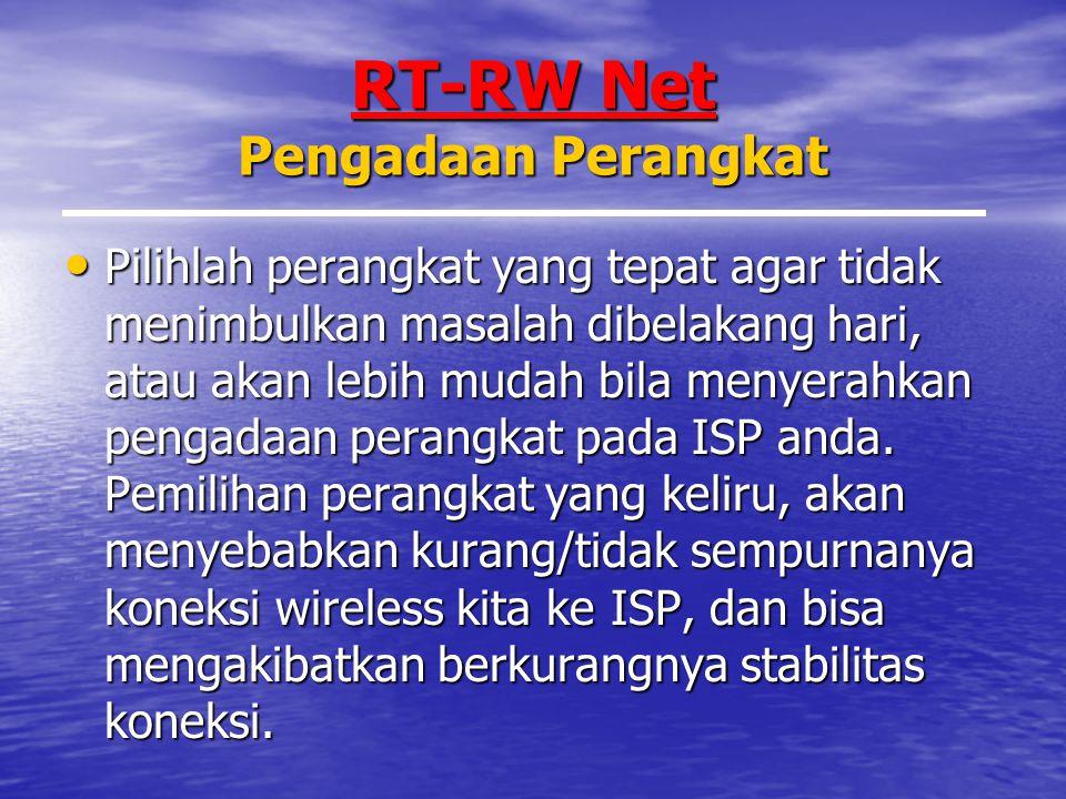RT-RW Net Pengadaan Perangkat Pilihlah perangkat yang tepat agar tidak menimbulkan masalah dibelakang hari, atau akan lebih mudah bila menyerahkan pengadaan perangkat pada ISP anda.