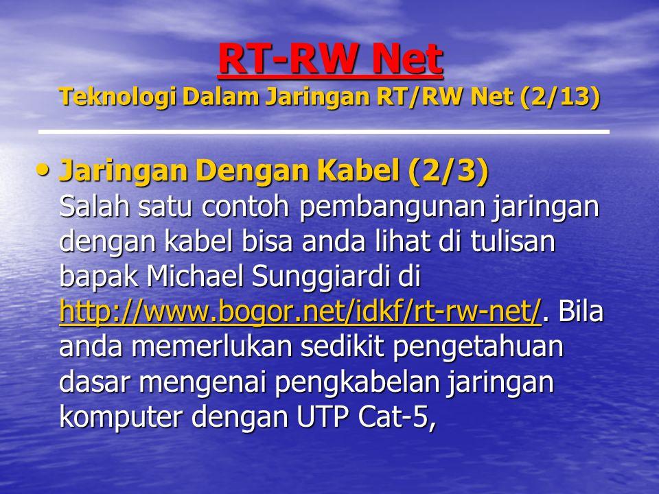RT-RW Net Teknologi Dalam Jaringan RT/RW Net (2/13) Jaringan Dengan Kabel (2/3) Salah satu contoh pembangunan jaringan dengan kabel bisa anda lihat di tulisan bapak Michael Sunggiardi di http://www.bogor.net/idkf/rt-rw-net/.