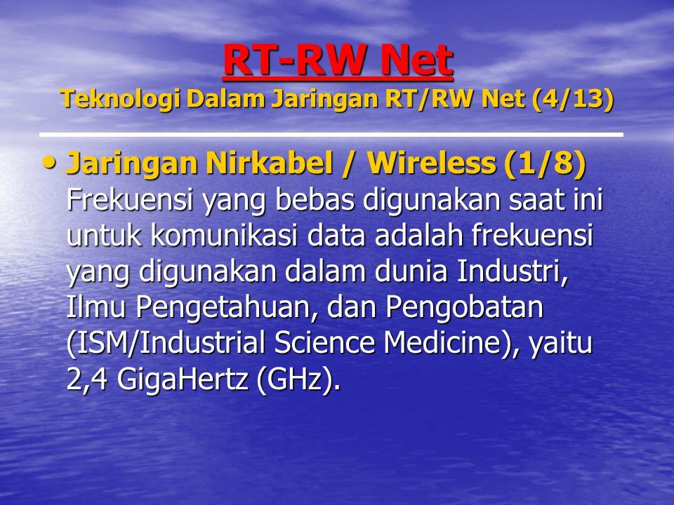 RT-RW Net Teknologi Dalam Jaringan RT/RW Net (4/13) Jaringan Nirkabel / Wireless (1/8) Frekuensi yang bebas digunakan saat ini untuk komunikasi data adalah frekuensi yang digunakan dalam dunia Industri, Ilmu Pengetahuan, dan Pengobatan (ISM/Industrial Science Medicine), yaitu 2,4 GigaHertz (GHz).