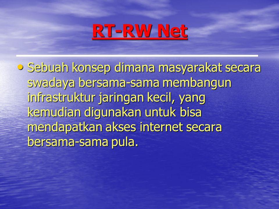 RT-RW Net Sebuah konsep dimana masyarakat secara swadaya bersama-sama membangun infrastruktur jaringan kecil, yang kemudian digunakan untuk bisa mendapatkan akses internet secara bersama-sama pula.