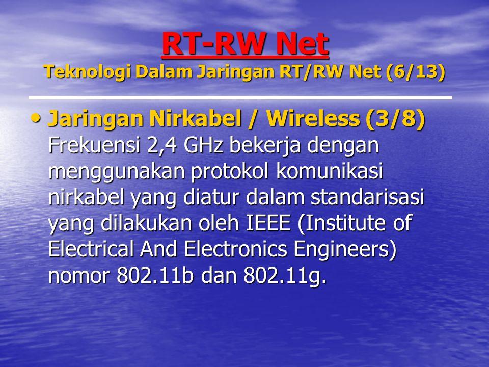 RT-RW Net Teknologi Dalam Jaringan RT/RW Net (6/13) Jaringan Nirkabel / Wireless (3/8) Frekuensi 2,4 GHz bekerja dengan menggunakan protokol komunikasi nirkabel yang diatur dalam standarisasi yang dilakukan oleh IEEE (Institute of Electrical And Electronics Engineers) nomor 802.11b dan 802.11g.