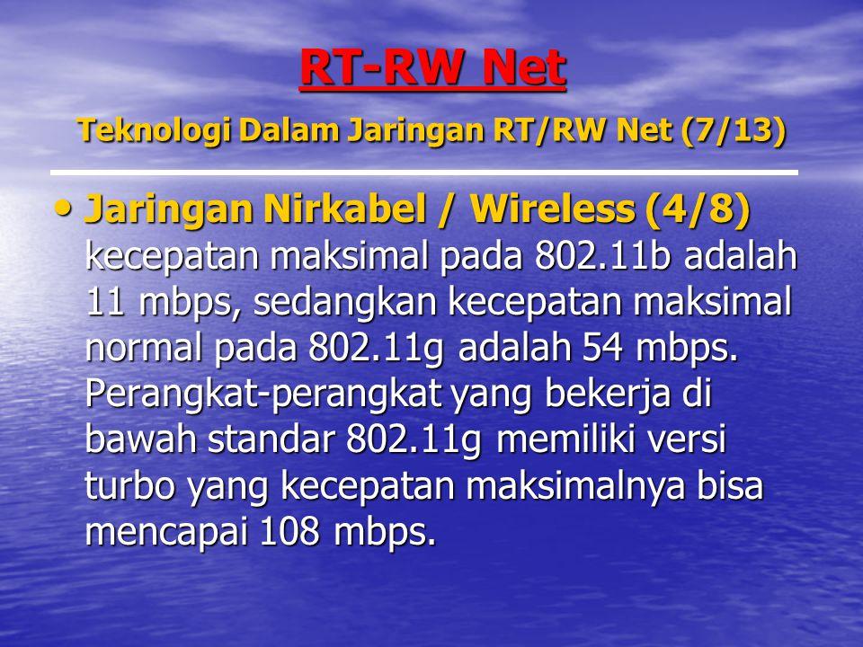 RT-RW Net Teknologi Dalam Jaringan RT/RW Net (7/13) Jaringan Nirkabel / Wireless (4/8) kecepatan maksimal pada 802.11b adalah 11 mbps, sedangkan kecepatan maksimal normal pada 802.11g adalah 54 mbps.