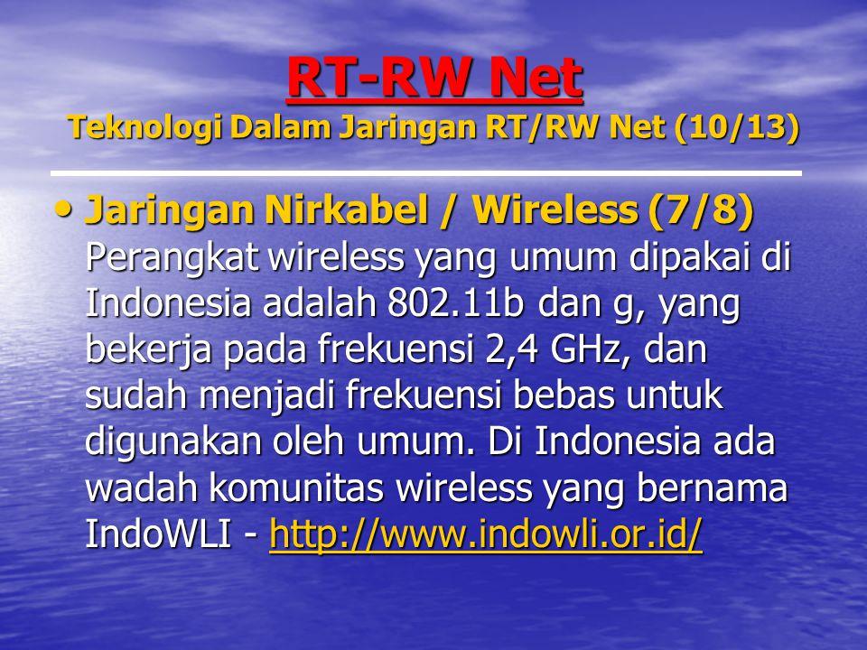 RT-RW Net Teknologi Dalam Jaringan RT/RW Net (10/13) Jaringan Nirkabel / Wireless (7/8) Perangkat wireless yang umum dipakai di Indonesia adalah 802.11b dan g, yang bekerja pada frekuensi 2,4 GHz, dan sudah menjadi frekuensi bebas untuk digunakan oleh umum.