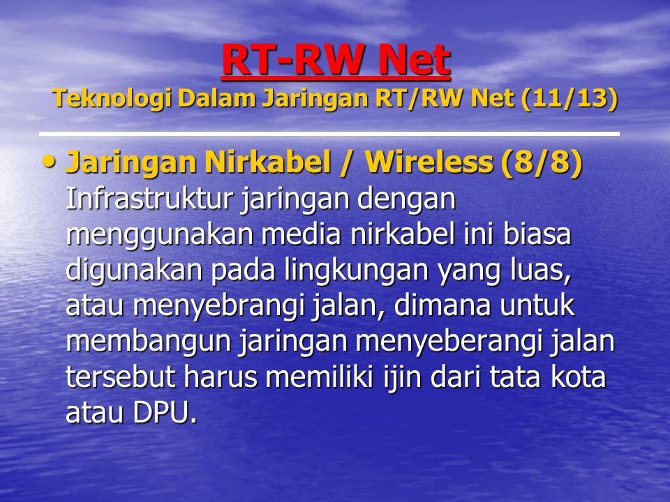RT-RW Net Teknologi Dalam Jaringan RT/RW Net (11/13) Jaringan Nirkabel / Wireless (8/8) Infrastruktur jaringan dengan menggunakan media nirkabel ini biasa digunakan pada lingkungan yang luas, atau menyebrangi jalan, dimana untuk membangun jaringan menyeberangi jalan tersebut harus memiliki ijin dari tata kota atau DPU.