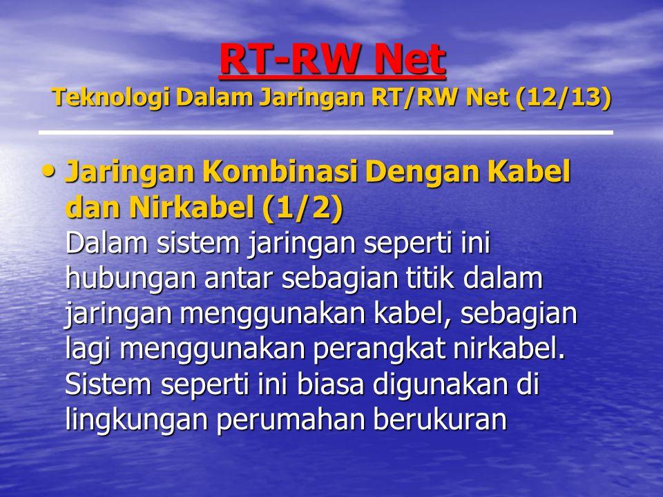RT-RW Net Teknologi Dalam Jaringan RT/RW Net (12/13) Jaringan Kombinasi Dengan Kabel dan Nirkabel (1/2) Dalam sistem jaringan seperti ini hubungan antar sebagian titik dalam jaringan menggunakan kabel, sebagian lagi menggunakan perangkat nirkabel.
