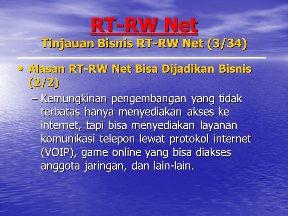 RT-RW Net Tinjauan Bisnis RT-RW Net (3/34) Alasan RT-RW Net Bisa Dijadikan Bisnis (2/2) Alasan RT-RW Net Bisa Dijadikan Bisnis (2/2) –Kemungkinan pengembangan yang tidak terbatas hanya menyediakan akses ke internet, tapi bisa menyediakan layanan komunikasi telepon lewat protokol internet (VOIP), game online yang bisa diakses anggota jaringan, dan lain-lain.