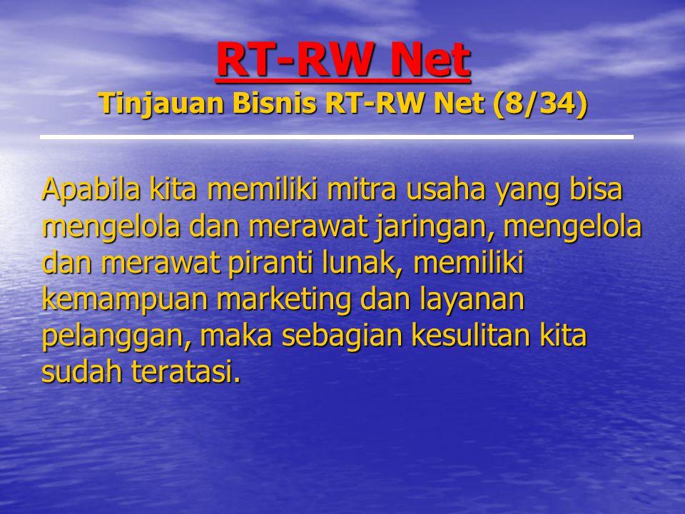 RT-RW Net Tinjauan Bisnis RT-RW Net (8/34) Apabila kita memiliki mitra usaha yang bisa mengelola dan merawat jaringan, mengelola dan merawat piranti lunak, memiliki kemampuan marketing dan layanan pelanggan, maka sebagian kesulitan kita sudah teratasi.