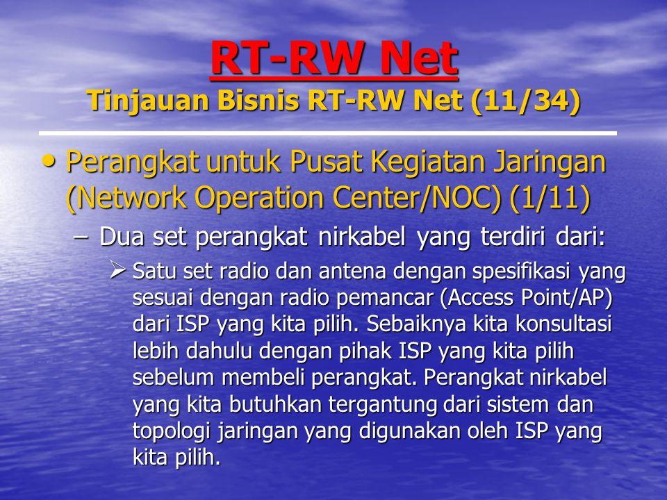RT-RW Net Tinjauan Bisnis RT-RW Net (11/34) Perangkat untuk Pusat Kegiatan Jaringan (Network Operation Center/NOC) (1/11) Perangkat untuk Pusat Kegiatan Jaringan (Network Operation Center/NOC) (1/11) –Dua set perangkat nirkabel yang terdiri dari:  Satu set radio dan antena dengan spesifikasi yang sesuai dengan radio pemancar (Access Point/AP) dari ISP yang kita pilih.