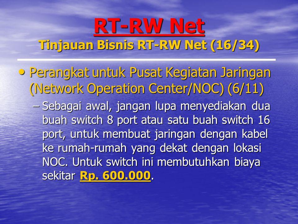 RT-RW Net Tinjauan Bisnis RT-RW Net (16/34) Perangkat untuk Pusat Kegiatan Jaringan (Network Operation Center/NOC) (6/11) Perangkat untuk Pusat Kegiatan Jaringan (Network Operation Center/NOC) (6/11) –Sebagai awal, jangan lupa menyediakan dua buah switch 8 port atau satu buah switch 16 port, untuk membuat jaringan dengan kabel ke rumah-rumah yang dekat dengan lokasi NOC.