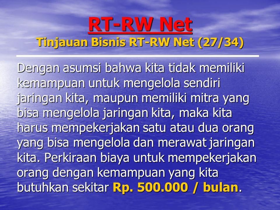 RT-RW Net Tinjauan Bisnis RT-RW Net (27/34) Dengan asumsi bahwa kita tidak memiliki kemampuan untuk mengelola sendiri jaringan kita, maupun memiliki mitra yang bisa mengelola jaringan kita, maka kita harus mempekerjakan satu atau dua orang yang bisa mengelola dan merawat jaringan kita.