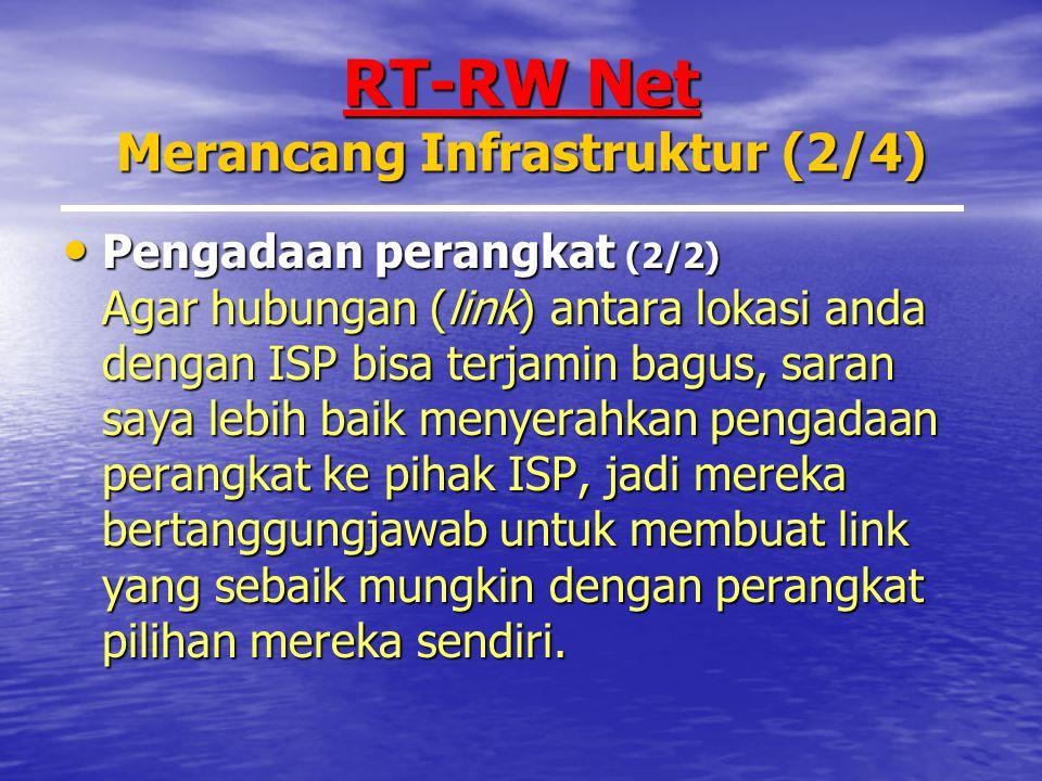 RT-RW Net Merancang Infrastruktur (2/4) Pengadaan perangkat (2/2) Agar hubungan (link) antara lokasi anda dengan ISP bisa terjamin bagus, saran saya lebih baik menyerahkan pengadaan perangkat ke pihak ISP, jadi mereka bertanggungjawab untuk membuat link yang sebaik mungkin dengan perangkat pilihan mereka sendiri.