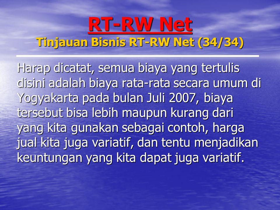 RT-RW Net Tinjauan Bisnis RT-RW Net (34/34) Harap dicatat, semua biaya yang tertulis disini adalah biaya rata-rata secara umum di Yogyakarta pada bulan Juli 2007, biaya tersebut bisa lebih maupun kurang dari yang kita gunakan sebagai contoh, harga jual kita juga variatif, dan tentu menjadikan keuntungan yang kita dapat juga variatif.