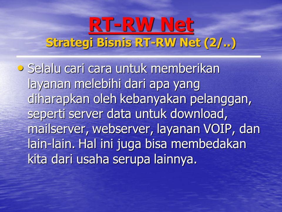 RT-RW Net Strategi Bisnis RT-RW Net (2/..) Selalu cari cara untuk memberikan layanan melebihi dari apa yang diharapkan oleh kebanyakan pelanggan, seperti server data untuk download, mailserver, webserver, layanan VOIP, dan lain-lain.