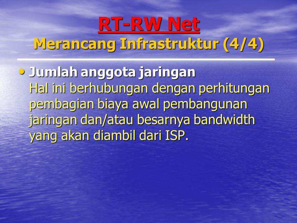 RT-RW Net Merancang Infrastruktur (4/4) Jumlah anggota jaringan Hal ini berhubungan dengan perhitungan pembagian biaya awal pembangunan jaringan dan/atau besarnya bandwidth yang akan diambil dari ISP.