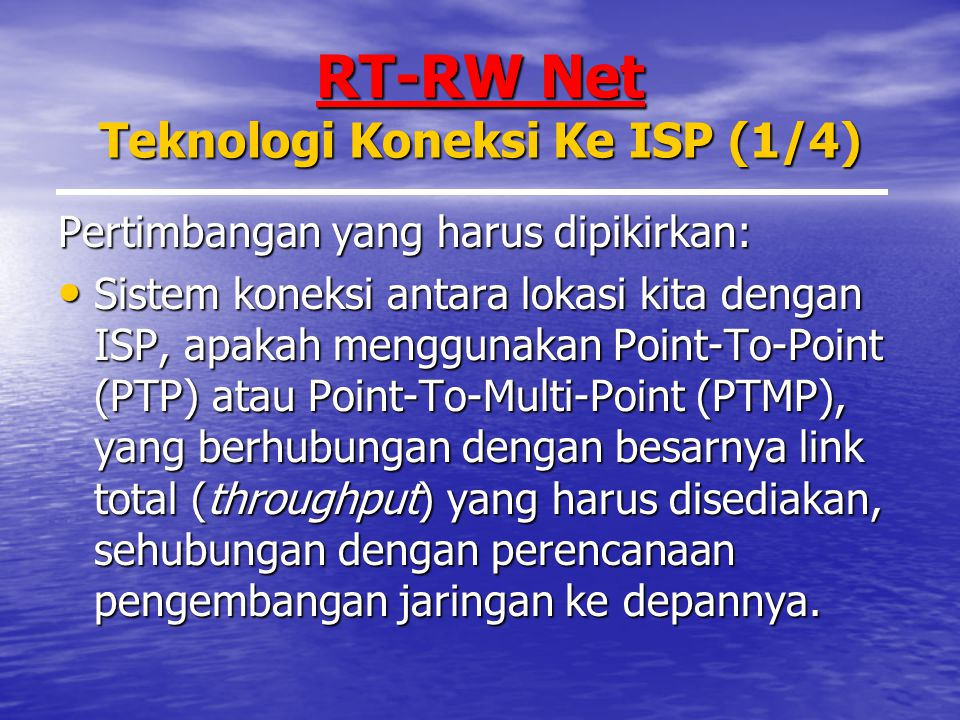 RT-RW Net Teknologi Koneksi Ke ISP (1/4) Pertimbangan yang harus dipikirkan: Sistem koneksi antara lokasi kita dengan ISP, apakah menggunakan Point-To-Point (PTP) atau Point-To-Multi-Point (PTMP), yang berhubungan dengan besarnya link total (throughput) yang harus disediakan, sehubungan dengan perencanaan pengembangan jaringan ke depannya.