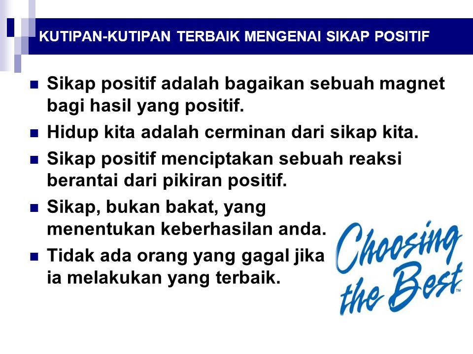 Sikap positif adalah bagaikan sebuah magnet bagi hasil yang positif. Hidup kita adalah cerminan dari sikap kita. Sikap positif menciptakan sebuah reak