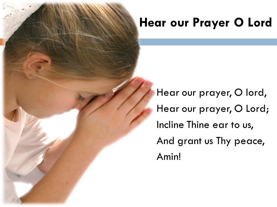 Hear our Prayer O Lord Hear our prayer, O lord, Hear our prayer, O Lord; Incline Thine ear to us, And grant us Thy peace, Amin!