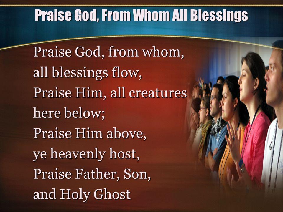 Praise God, From Whom All Blessings Praise God, from whom, all blessings flow, Praise Him, all creatures here below; Praise Him above, ye heavenly hos