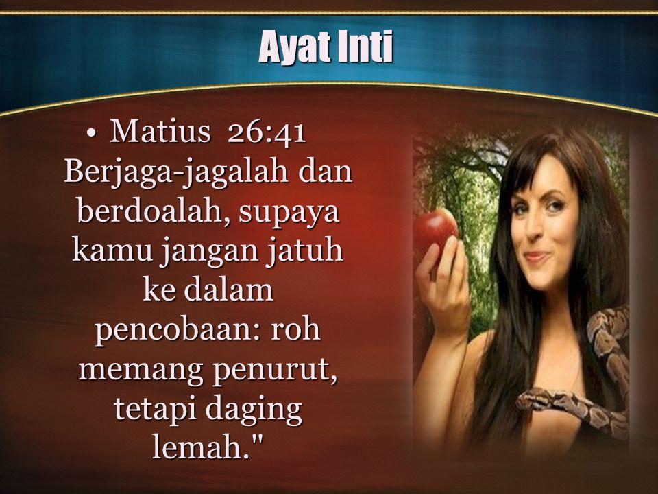 Ayat Inti Matius 26:41 Berjaga-jagalah dan berdoalah, supaya kamu jangan jatuh ke dalam pencobaan: roh memang penurut, tetapi daging lemah.
