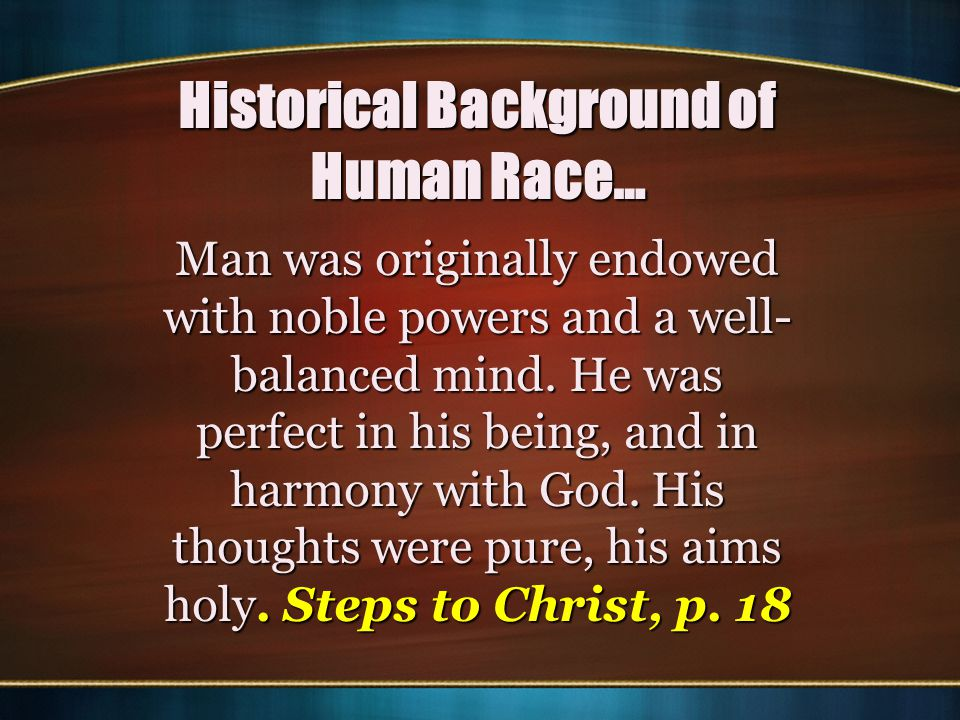 Historical Background of Human Race… Man was originally endowed with noble powers and a well- balanced mind. He was perfect in his being, and in harmo