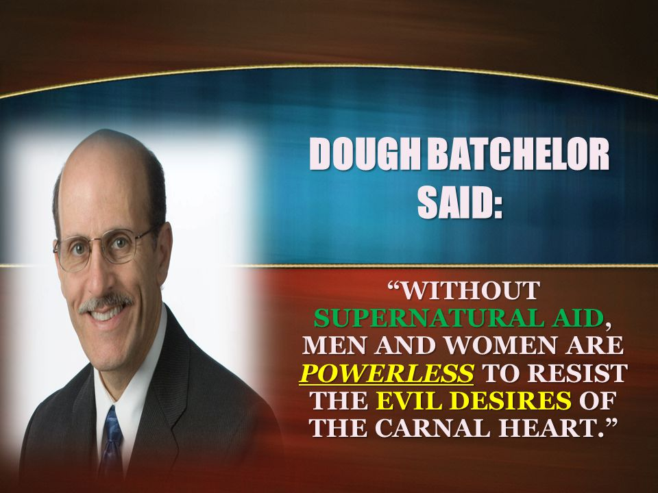 """DOUGH BATCHELOR SAID: """"WITHOUT SUPERNATURAL AID, MEN AND WOMEN ARE POWERLESS TO RESIST THE EVIL DESIRES OF THE CARNAL HEART."""""""