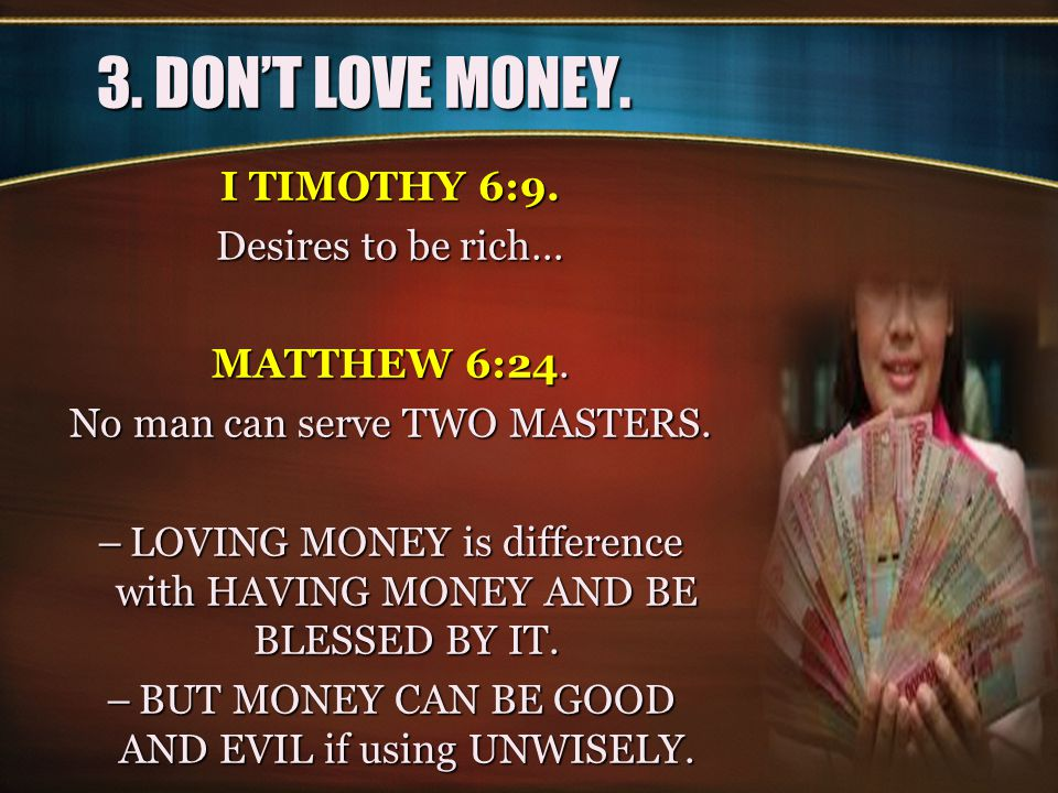 3. DON'T LOVE MONEY. I TIMOTHY 6:9. Desires to be rich… MATTHEW 6:24. No man can serve TWO MASTERS. –LOVING MONEY is difference with HAVING MONEY AND
