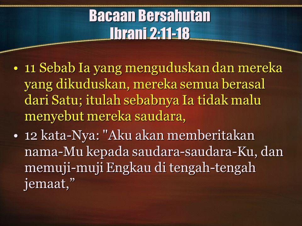 Bacaan Bersahutan Ibrani 2:11-18 11 Sebab Ia yang menguduskan dan mereka yang dikuduskan, mereka semua berasal dari Satu; itulah sebabnya Ia tidak mal