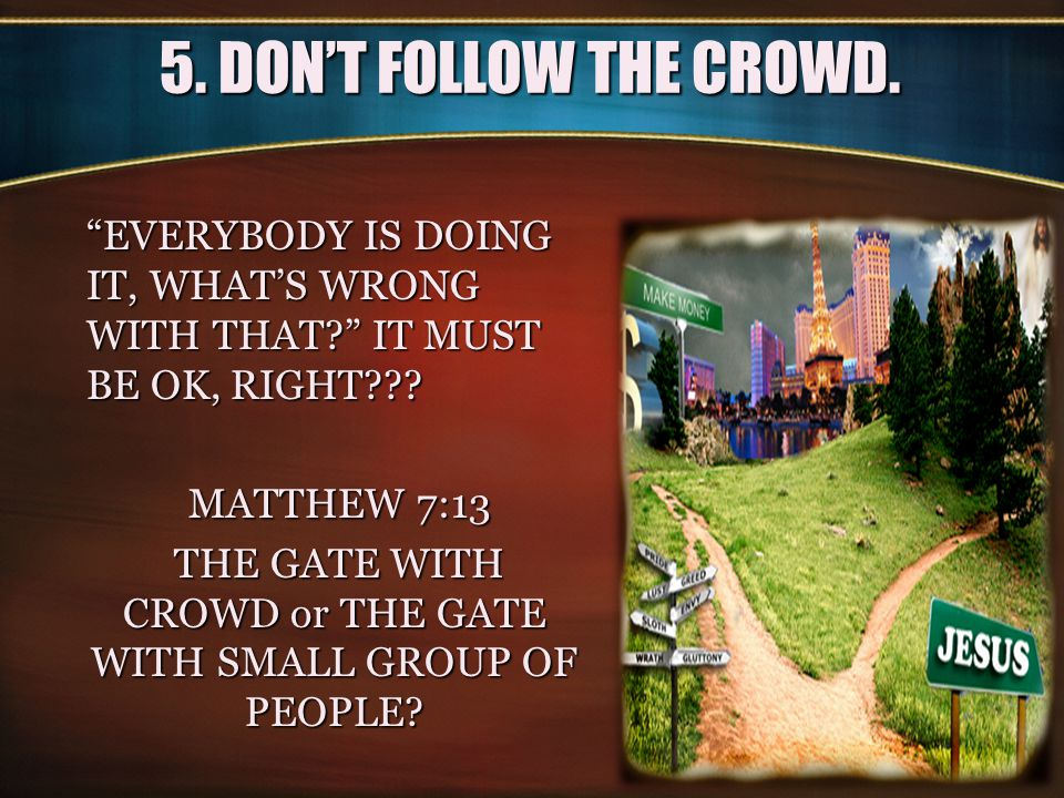 """5. DON'T FOLLOW THE CROWD. """"EVERYBODY IS DOING IT, WHAT'S WRONG WITH THAT?"""" IT MUST BE OK, RIGHT??? MATTHEW 7:13 MATTHEW 7:13 THE GATE WITH CROWD or T"""